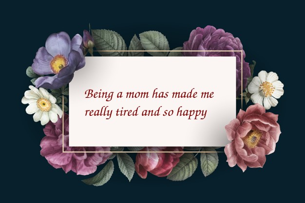 Funny card saying  Being a mom has made me really tired and so happy.